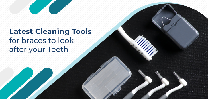 Latest cleaning tools for braces to look after your Teeth